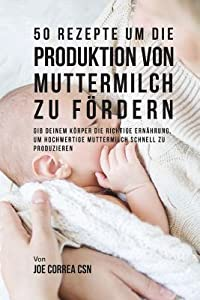 50 Rezepte Um Die Produktion Von Muttermilch Zu F�rdern: Gib Deinem K�rper Die Richtige Ern�hrung, Um Hochwertige Muttermilch Schnell Zu Produzieren
