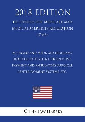 Medicare and Medicaid Programs - Hospital Outpatient Prospective Payment and Ambulatory Surgical Center Payment Systems, Etc. (Us Centers for Medicare and Medicaid Services Regulation) (Cms) (2018 Edition)