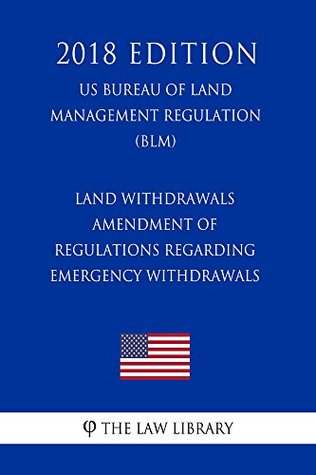 Land Withdrawals - Amendment of Regulations Regarding Emergency Withdrawals (US Bureau of Land Management Regulation) (BLM) (2018 Edition)
