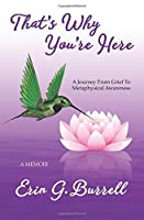 That's Why You're Here: A Journey From Grief To Metaphysical Awareness