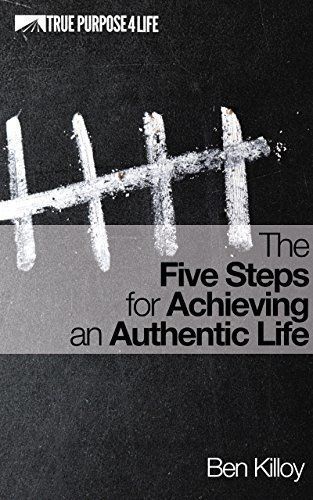 The Five Steps for Achieving an Authentic Life  by  Ben Killoy