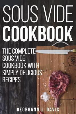 Sous Vide Cookbook: The Complete Sous Vide Cookbook with Simply Delicious Recipes !