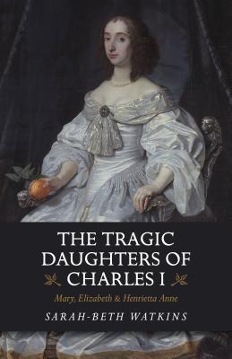 The Tragic Daughters of Charles I: Mary, Elizabeth & Henrietta Anne