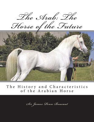 The Arab: The Horse of the Future: The History and Characteristics of the Arabian Horse