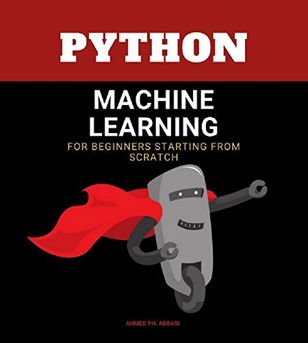 PYTHON MACHINE LEARNING: machine learning algorithms for beginners - data management and analitics for approaching deep learning and neural networks from scratch  by  Ahmed Ph. Abbasi