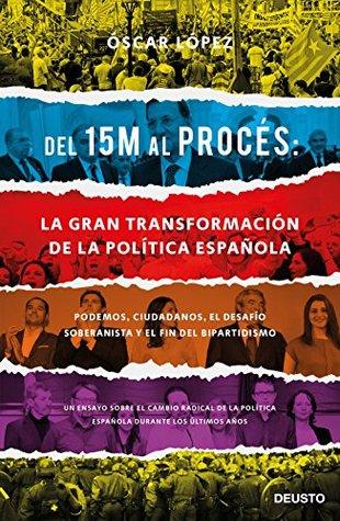 Del 15M al Procés: la gran transformación de la política española: Podemos, Ciudadanos, el desafío soberanista y el fin del bipartidismo