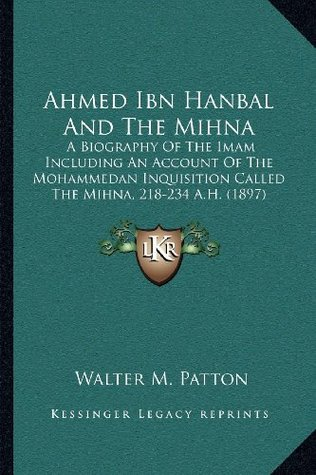 Ahmed Ibn Hanbal and the Mihna: A Biography of the Imam Including an Account of the Mohammedan Inquisition Called the Mihna, 218-234 A.H. (1897)