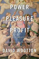 Power, Pleasure, and Profit: Insatiable Appetities from Machiavelli to Madison