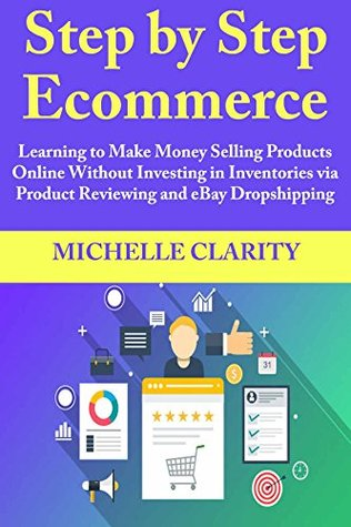 Step By Step Ecommerce Learning To Make Money Selling Products Online Without Investing In Inventories Via Product Reviewing And Ebay Dropshipping By Michelle Clarity
