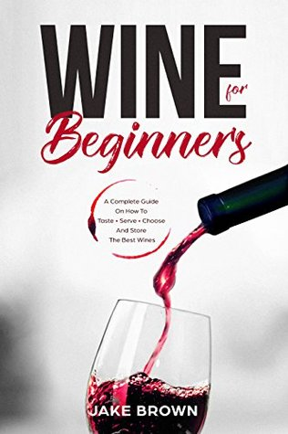 Wine For Beginners: A Complete Guide On How To Taste, Serve, Choose And Store The Best Wines