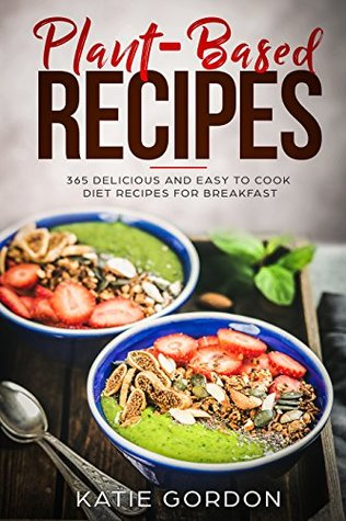 Plant-Based Recipes : 365 Delicious and Easy to Cook Diet Recipes for Breakfast (Plant Based Recipes Book 1)