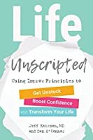 Life Unscripted: Using Improv Principles to Get Unstuck, Boost Confidence, and Transform Your Life