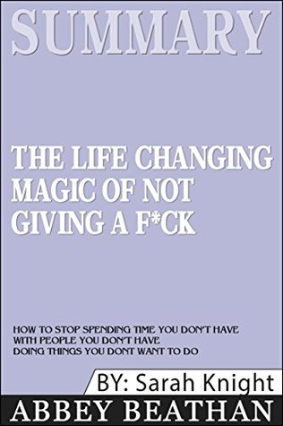 Summary: The Life-Changing Magic of Not Giving a F*ck: How to Stop Spending Time You Don't Have with People You Don't Like Doing Things You Don't Want to Do (A No F*cks Given Guide)