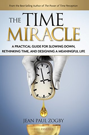 The Time Miracle: A Practical Guide to Slowing Down, Rethinking Time, and Designing a Meaningful Life (Time Life Series Book 2) Jean Paul Zogby
