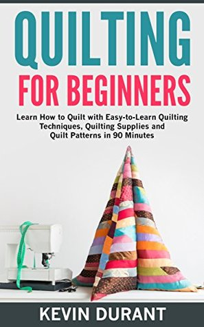 Quilting for Beginners: learn how to Quilt with Easy-to-Learn Quilting Techniques, Quilting Supplies and Quilting Patterns in 90 minutes and Revealing the Quilting Mysteries