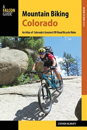 Mountain Biking Colorado An Atlas of Colorado's Greatest Off-Road Bicycle Rides (Falcon Guides), 3rd Edition