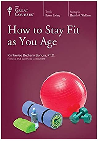 The Great Courses - How to Stay Fit as You Age - Kimberlee Bethany Bonura, Ph.D.