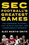 SEC Football's Greatest Games: From Championships to Classics, Iron Bowls, Hail Marys, and Other Prayers