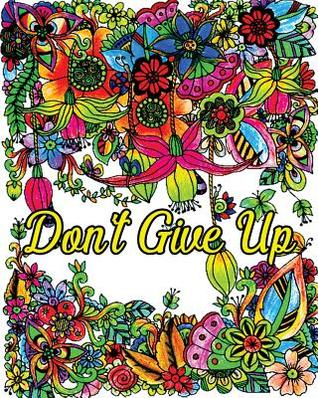 Don't Give Up: Good Vibes Coloring Book, Inspirational Quotes Coloring Books, Positive Affirmations, Flower & Animal Design Patterns for Relaxation!