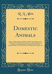Domestic Animals: History and Description of the Horse, Mule, Cattle, Sheep, Swine, Poultry, and Farm Dogs, with Directions for Their Management, Breeding, Crossing, Rearing, Feeding, and Preparation for a Profitable Market; Also, Their Diseases, and Reme