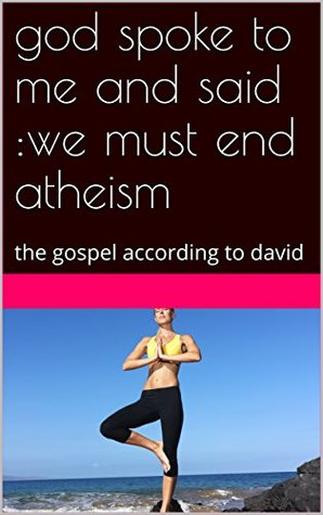 god spoke to me and said :we must end atheism: the gospel according to david