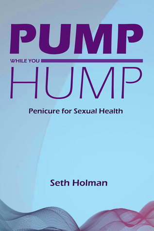 Pump While You Hump Penicure For Sexual Health By Seth Holman
