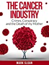The Cancer Industry: Crimes, Conspiracy and The Death of My Mother (Curing Cancer Book 1)
