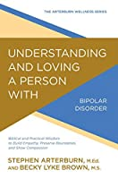 Understanding and Loving a Person with Bipolar Disorder: Biblical and Practical Wisdom to Build Empathy, Preserve Boundaries, and Show Compassion (The Arterburn Wellness Series)