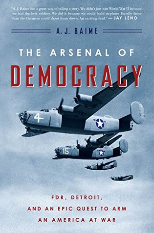 The Arsenal of Democracy: FDR, Ford Motor Company, and Their Epic Quest to Arm an America at War