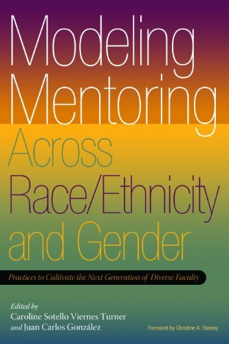 Modeling Mentoring Across Race/Ethnicity and Gender: Practices to Cultivate the Next Generation of Diverse Faculty Caroline Sotello Viernes Turner