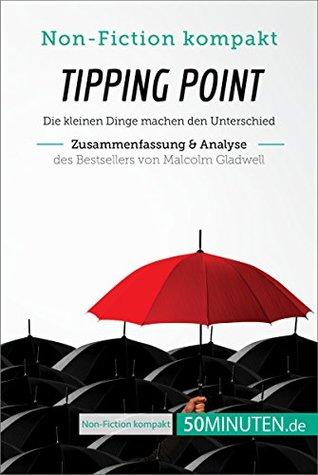 Tipping Point von Malcolm Gladwell (Zusammenfassung & Analyse): Die kleinen Dinge machen den Unterschied (Non-Fiction kompakt)