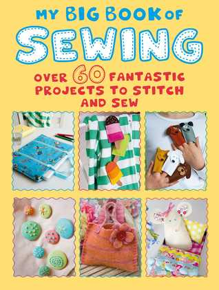 My Big Book of Sewing: Over 60 fantastic projects to stitch and sew CICO Books