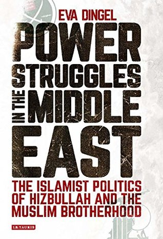 Power Struggles in the Middle East: The Islamist Politics of Hizbullah and the Muslim Brotherhood (Library of Modern Middle East Studies)