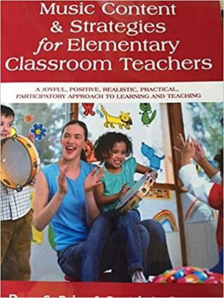 Music Content and Strategies for Elementary Classroom Teachers: A Joyful, Positive, Realistic, Practical, Participatory Approach to Learning and Teaching