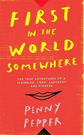 First in the World Somewhere The True Adventures of a Scribbler, Siren, Saucepot and Pioneer
