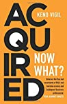 Acquired: Now What?: Embrace the flux and uncertainty of M&A and become a savvy and bulletproof business professional. YOUR JOURNEY AWAITS!