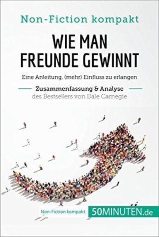 Wie man Freunde gewinnt von Dale Carnegie (Zusammenfassung & Analyse): Eine Anleitung, (mehr) Einfluss zu erlangen (Non-Fiction kompakt)