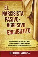 El Narcisista Pasivo-Agresivo Encubierto: Reconociendo Las Caracter�sticas Y Encontrando Sanaci�n Despu�s del Abuso Emocional Y Psicol�gico Oculto