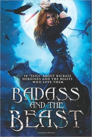 Badass and the Beast: 10 Tails of Kickass Heroines and the Beasts Who Love Them