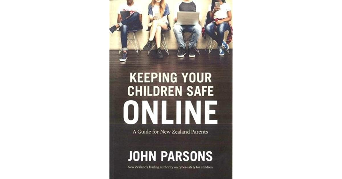Keeping Your Child Safe >> Keeping Your Children Safe Online A Guide For New Zealand