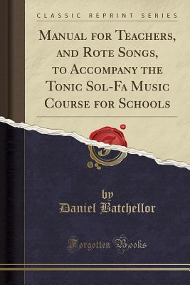 Manual for Teachers, and Rote Songs, to Accompany the Tonic Sol-Fa Music Course for Schools (Classic Reprint)