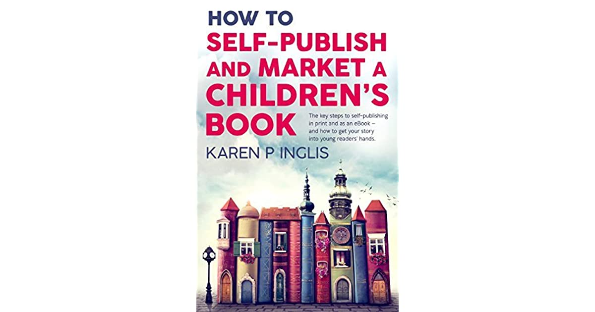 How To Self Publish And Market A Childrens Book The Key Steps To