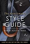 The Gentleman's Style Guide: Land the Job. Get the Girl. Feel Great.