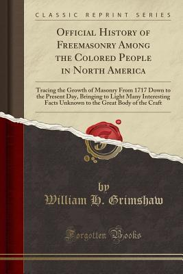 Official History of Freemasonry Among the Colored People in North America: Tracing the Growth of Masonry from 1717 Down to the Present Day, Bringing to Light Many Interesting Facts Unknown to the Great Body of the Craft (Classic Reprint)