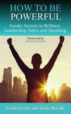 How to Be Powerful: Insider Secrets to Brilliant Leadership, Sales, and Speaking  by  Sarah Victory
