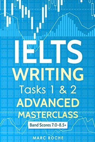 IELTS Writing Tasks 1 & 2 Advanced Masterclass: Band Scores 7.0 - 8.5: IELTS  Academic Writing Book 1 by Marc M. Roche