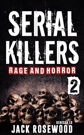 Serial Killers Rage and Horror Volume 2: 8 Shocking True Crime Stories of Serial Killers and Killing Sprees (Serial Killers Anthology)