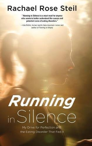 Running in Silence: My Drive for Perfection and the Eating Disorder That Fed It Rachael Rose Steil