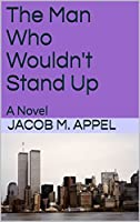 The Man Who Wouldn't Stand Up: A Novel