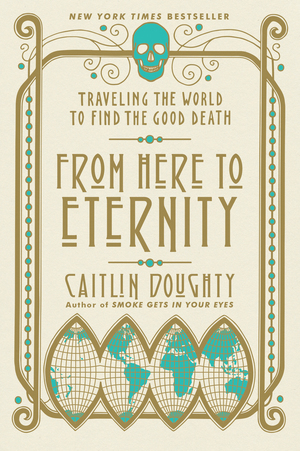 From Here to Eternity: Traveling the World to Find the Good Death